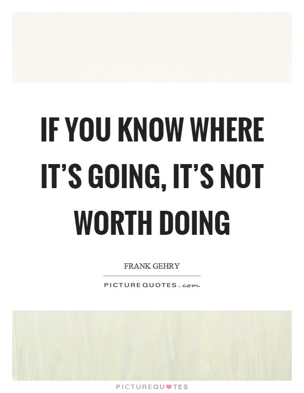 If you know where it's going, it's not worth doing Picture Quote #1
