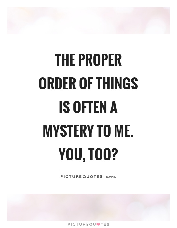 The proper order of things is often a mystery to me. You, too? Picture Quote #1