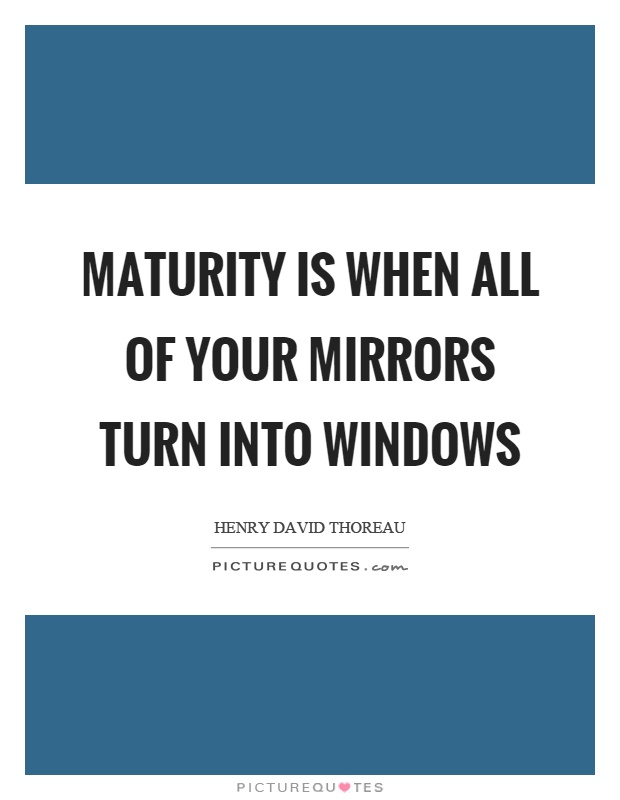 Maturity is when all of your mirrors turn into windows Picture Quote #1