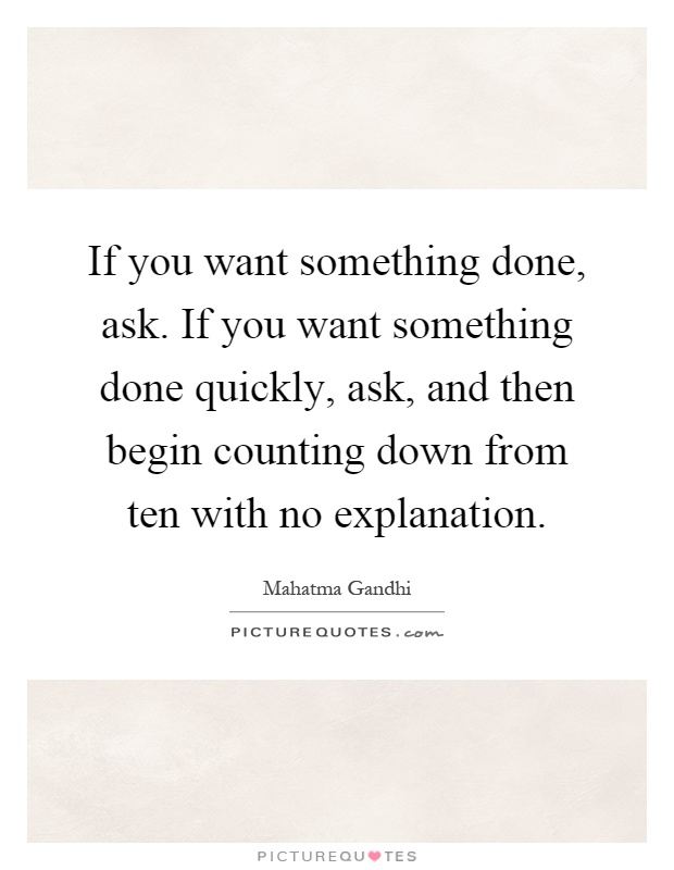 If you want something done, ask. If you want something done quickly, ask, and then begin counting down from ten with no explanation Picture Quote #1