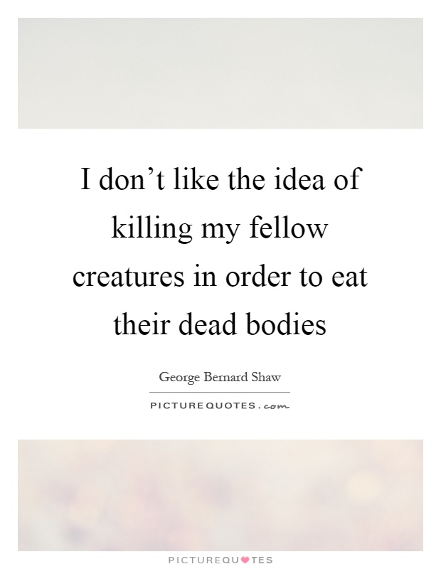 I don't like the idea of killing my fellow creatures in order to eat their dead bodies Picture Quote #1