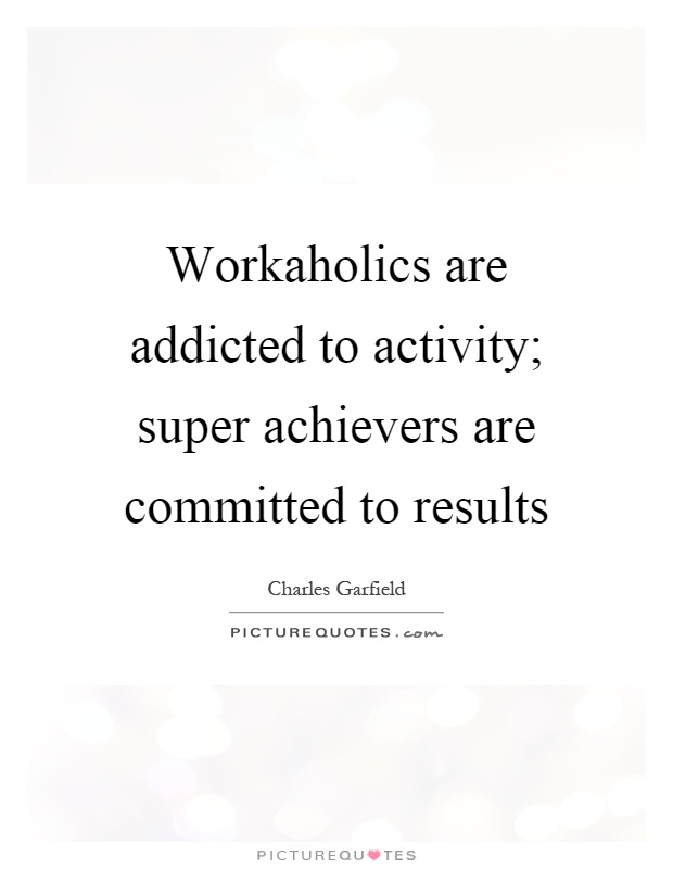 Workaholics are addicted to activity; super achievers are committed to results Picture Quote #1