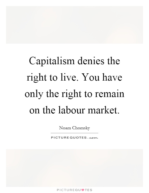 Capitalism denies the right to live. You have only the right to remain on the labour market Picture Quote #1