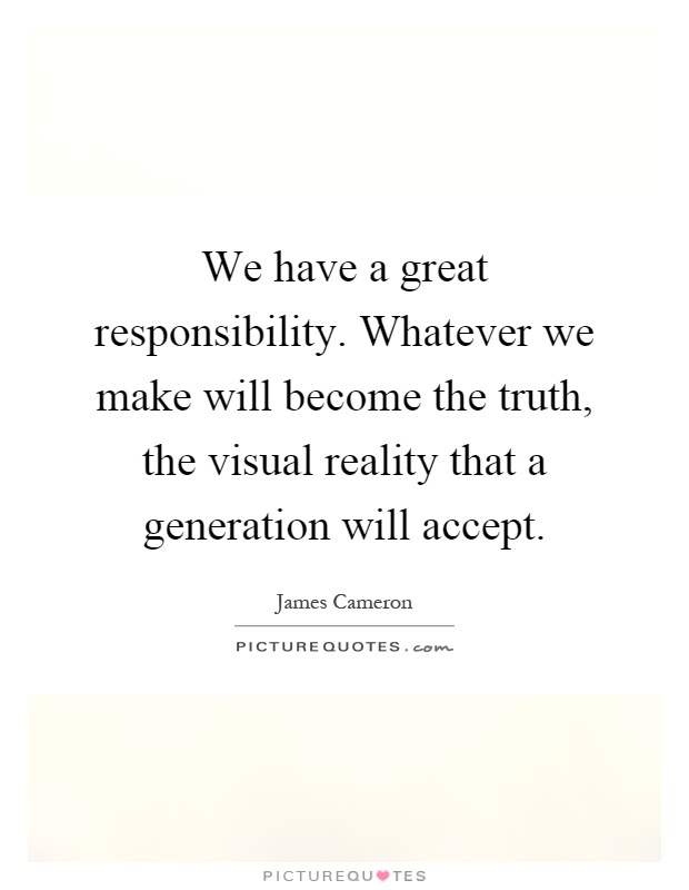 We have a great responsibility. Whatever we make will become the truth, the visual reality that a generation will accept Picture Quote #1