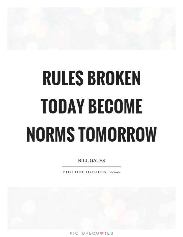 Rules broken today become norms tomorrow Picture Quote #1