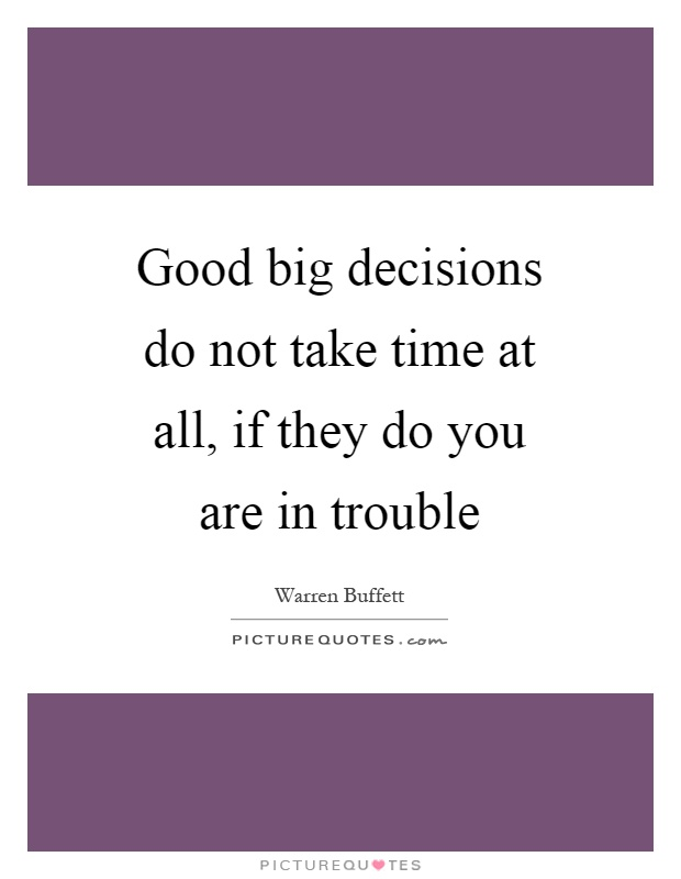 Good big decisions do not take time at all, if they do you are in trouble Picture Quote #1