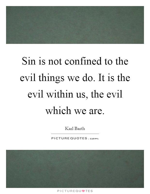 Sin is not confined to the evil things we do. It is the evil within us, the evil which we are Picture Quote #1