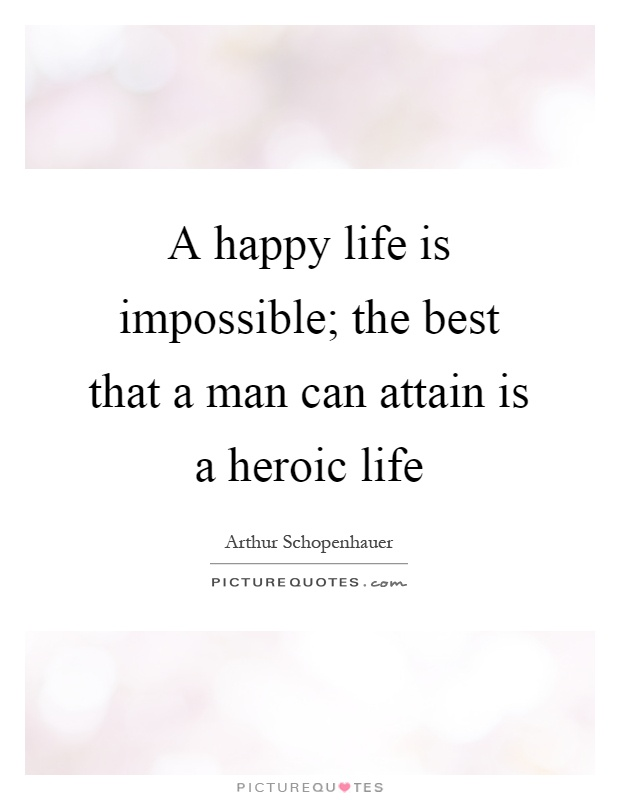 A happy life is impos­si­ble; the best that a man can attain is a heroic life Picture Quote #1