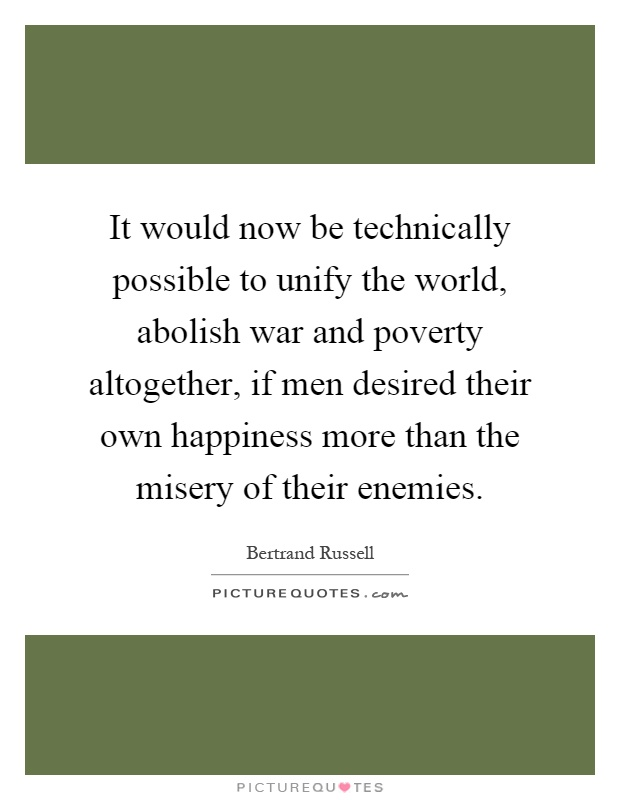 It would now be technically possible to unify the world, abolish war and poverty altogether, if men desired their own happiness more than the misery of their enemies Picture Quote #1