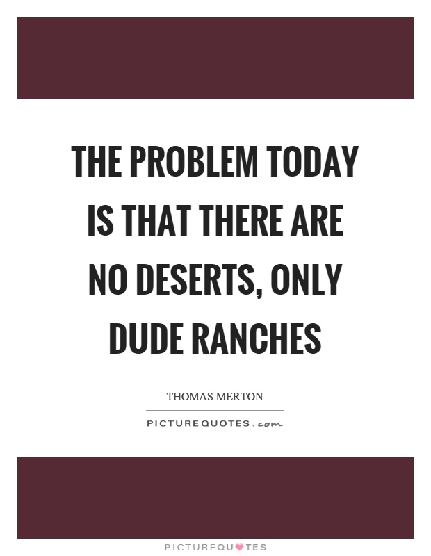The problem today is that there are no deserts, only dude ranches Picture Quote #1