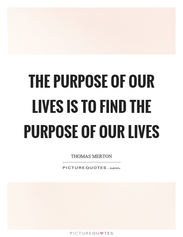 The purpose of our lives is to find the purpose of our lives Picture Quote #1