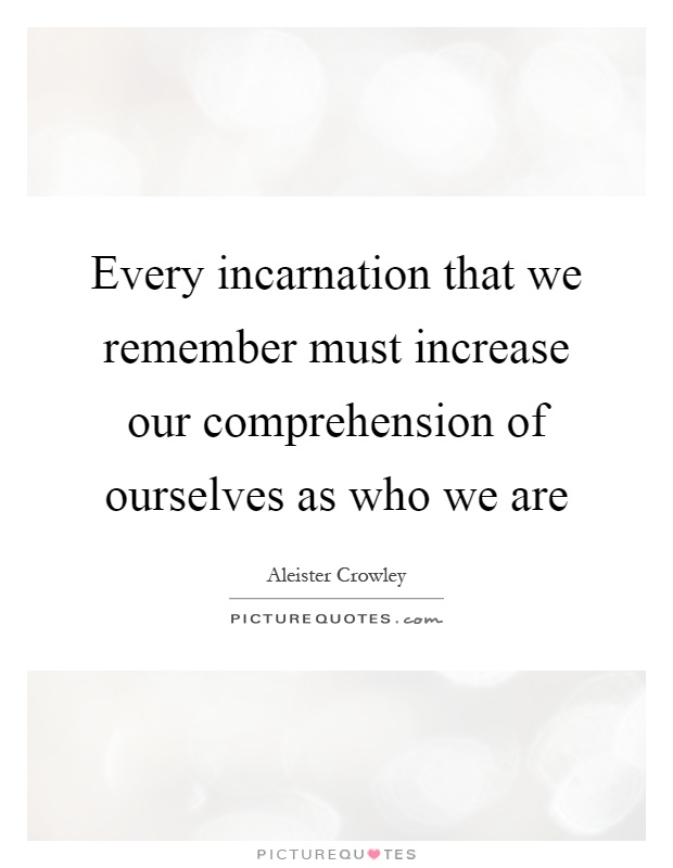 Every incarnation that we remember must increase our comprehension of ourselves as who we are Picture Quote #1