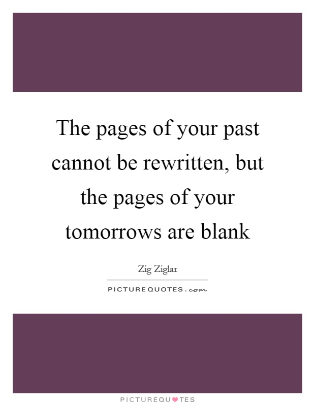 The pages of your past cannot be rewritten, but the pages of your tomorrows are blank Picture Quote #1