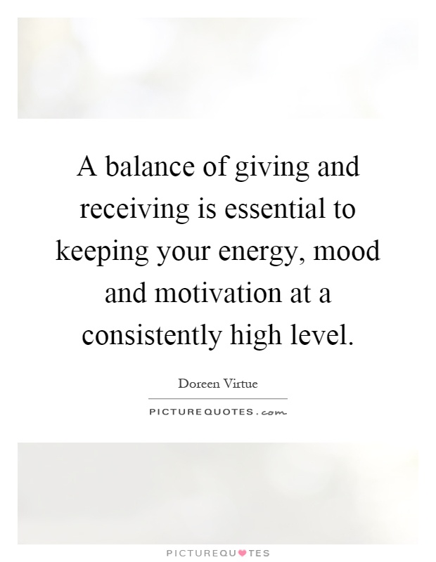 A balance of giving and receiving is essential to keeping your energy, mood and motivation at a consistently high level Picture Quote #1