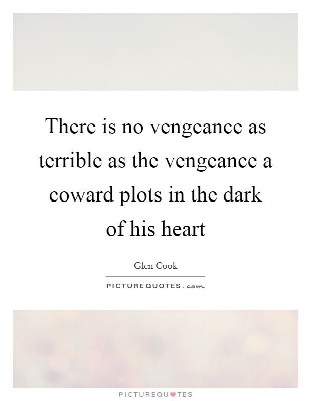 There is no vengeance as terrible as the vengeance a coward plots in the dark of his heart Picture Quote #1
