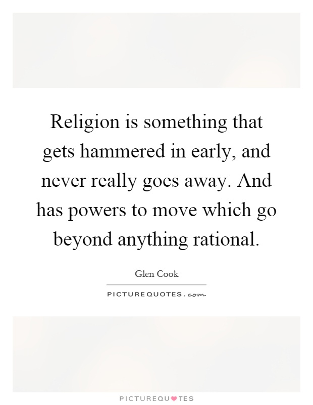 Religion is something that gets hammered in early, and never really goes away. And has powers to move which go beyond anything rational Picture Quote #1