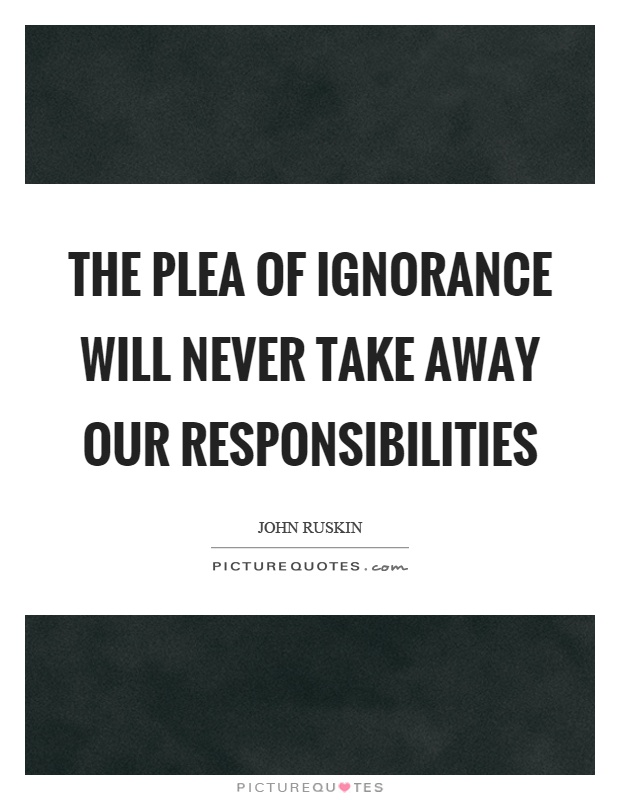 The plea of ignorance will never take away our responsibilities Picture Quote #1