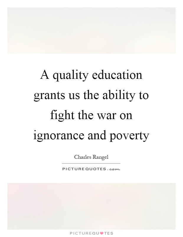 A quality education grants us the ability to fight the war on ignorance and poverty Picture Quote #1