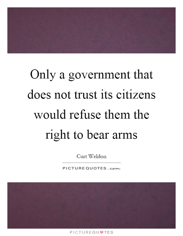 Only a government that does not trust its citizens would refuse them the right to bear arms Picture Quote #1