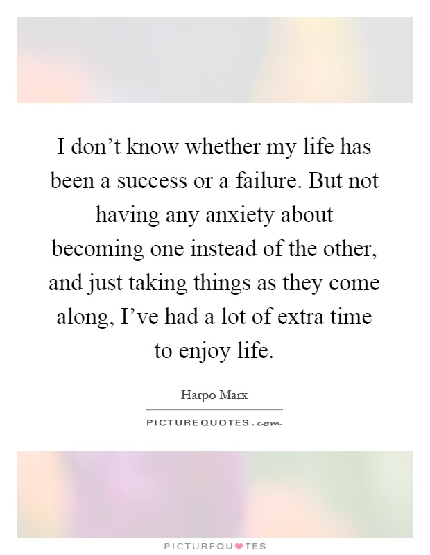 I don't know whether my life has been a success or a failure. But not having any anxiety about becoming one instead of the other, and just taking things as they come along, I've had a lot of extra time to enjoy life Picture Quote #1