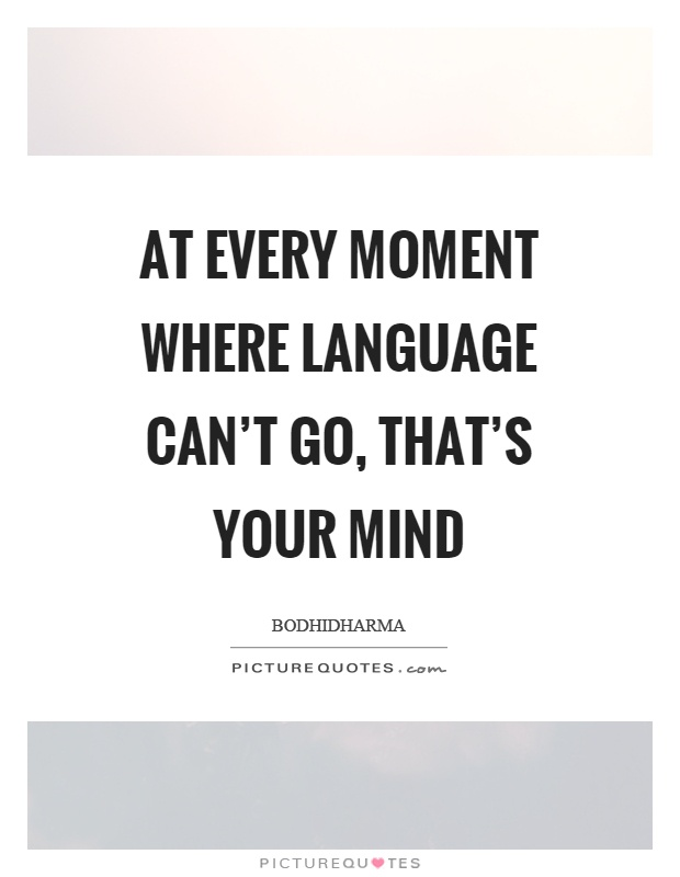 At every moment where language can't go, that's your mind Picture Quote #1