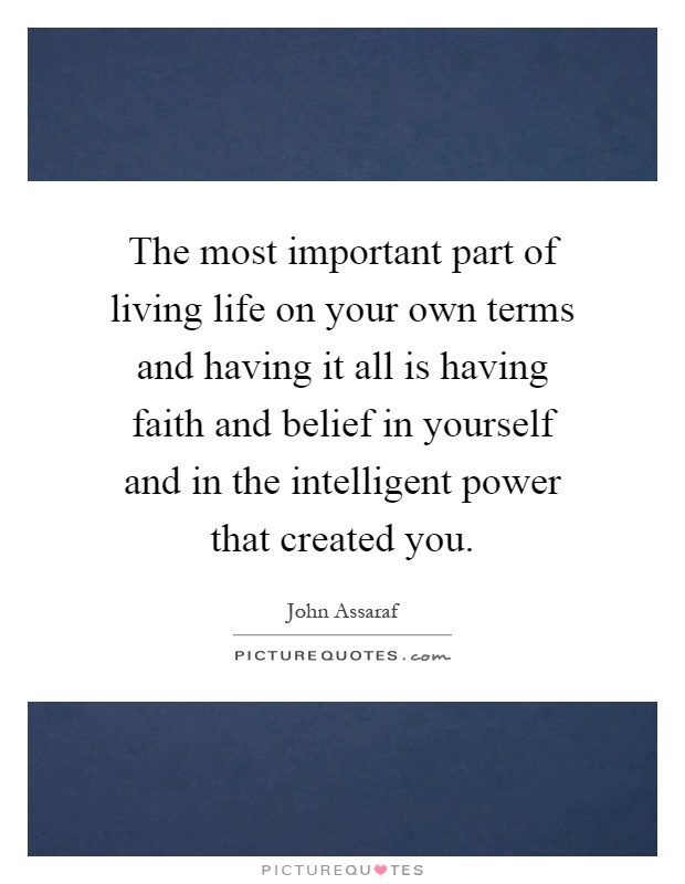 The most important part of living life on your own terms and having it all is having faith and belief in yourself and in the intelligent power that created ...