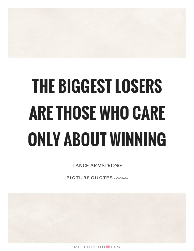 The biggest losers are those who care only about winning Picture Quote #1