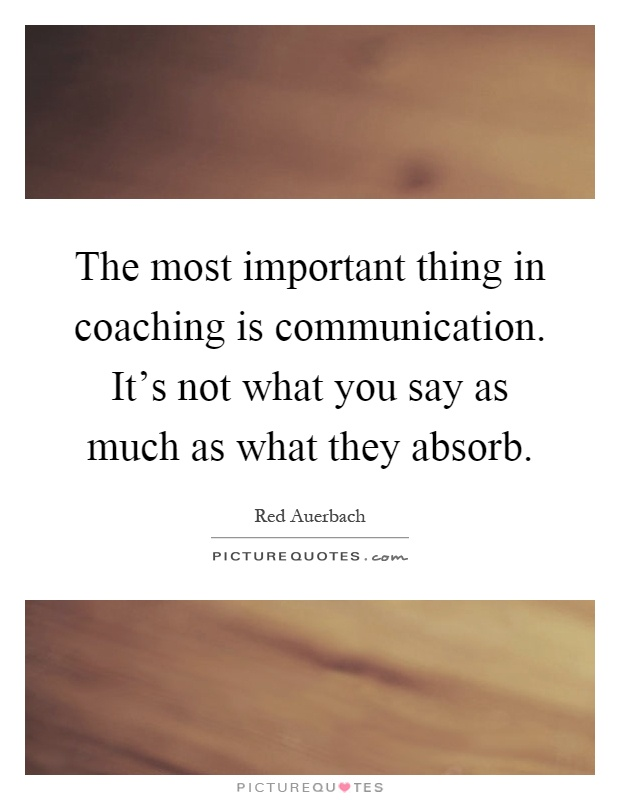 The most important thing in coaching is communication. It's not what you say as much as what they absorb Picture Quote #1