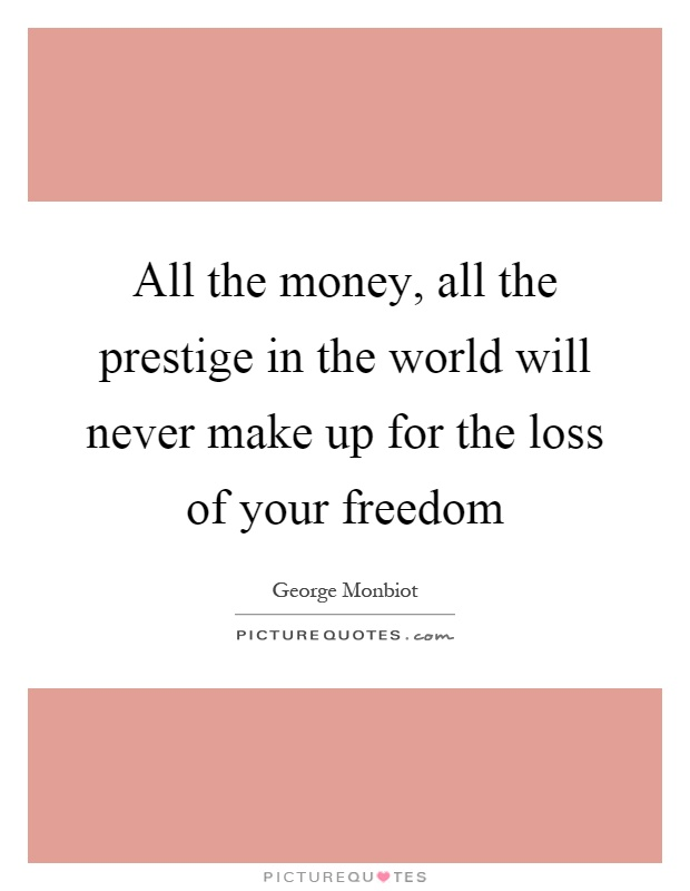 All the money, all the prestige in the world will never make up for the loss of your freedom Picture Quote #1