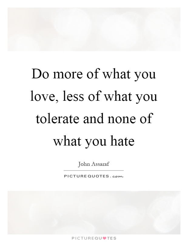 Do more of what you love, less of what you tolerate and none of what you hate Picture Quote #1