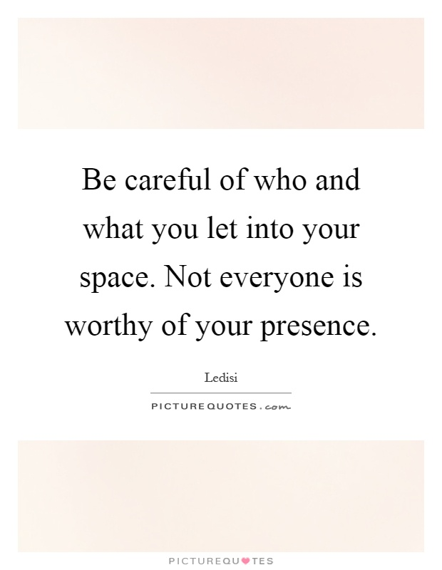 Be careful of who and what you let into your space. Not everyone is worthy of your presence Picture Quote #1