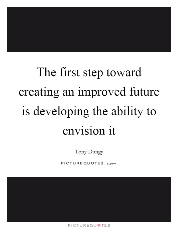 The first step toward creating an improved future is developing the ability to envision it Picture Quote #1