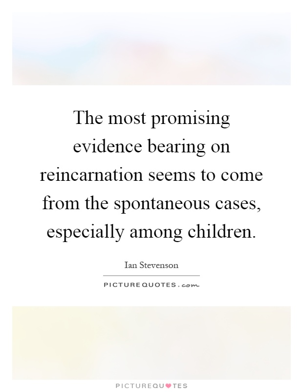 The most promising evidence bearing on reincarnation seems to come from the spontaneous cases, especially among children Picture Quote #1