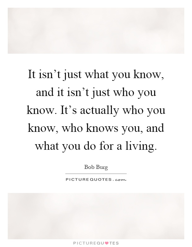 It isn't just what you know, and it isn't just who you know. It's actually who you know, who knows you, and what you do for a living Picture Quote #1