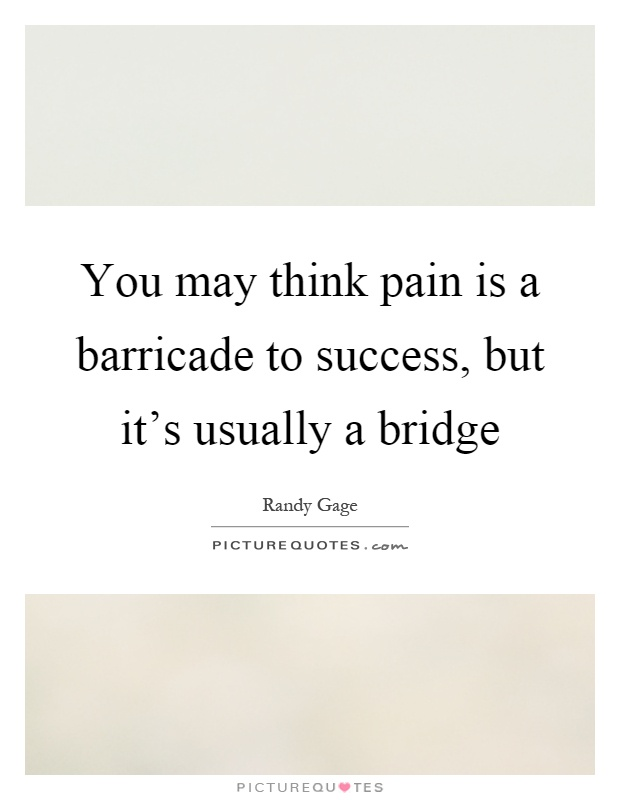 You may think pain is a barricade to success, but it's usually a bridge Picture Quote #1