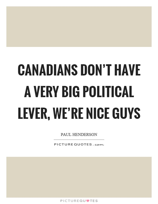 Canadians don't have a very big political lever, we're nice guys Picture Quote #1