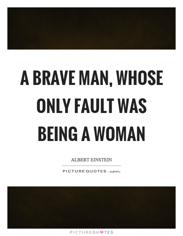 A brave man, whose only fault was being a woman Picture Quote #1