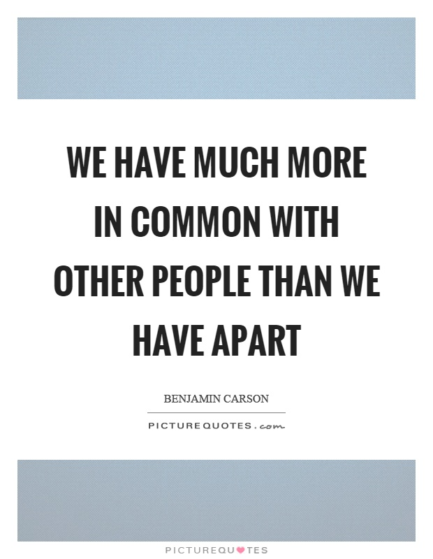 We have much more in common with other people than we have apart Picture Quote #1