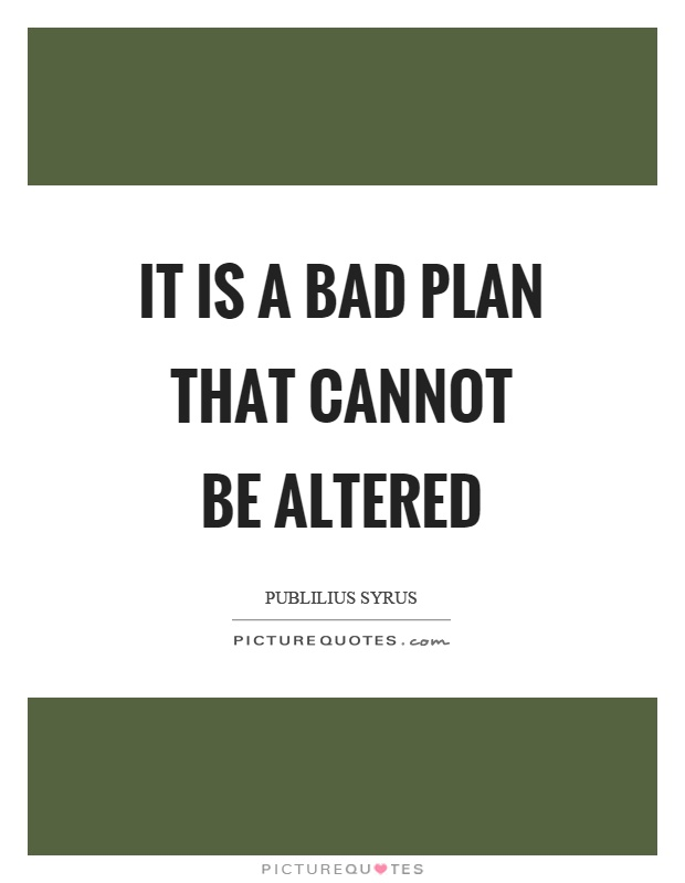 It is a bad plan that cannot be altered Picture Quote #1