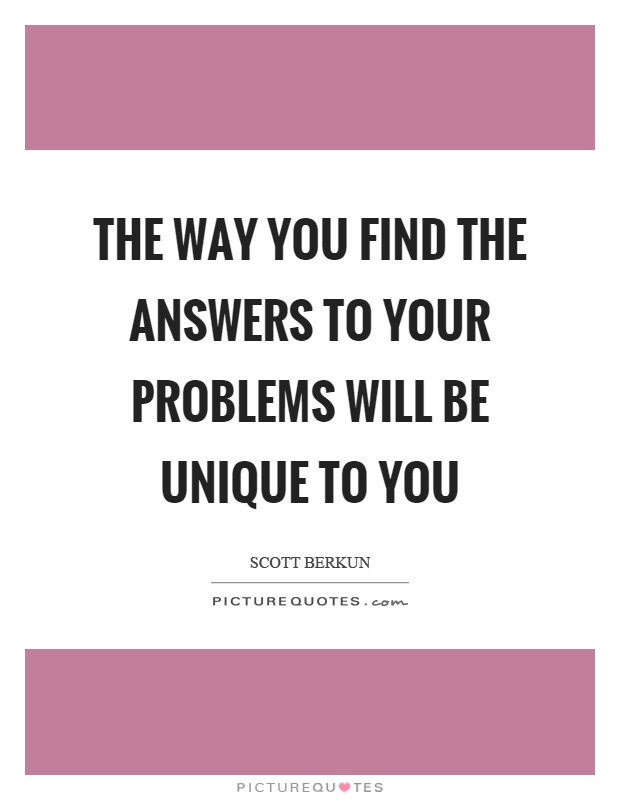 The way you find the answers to your problems will be unique to you Picture Quote #1