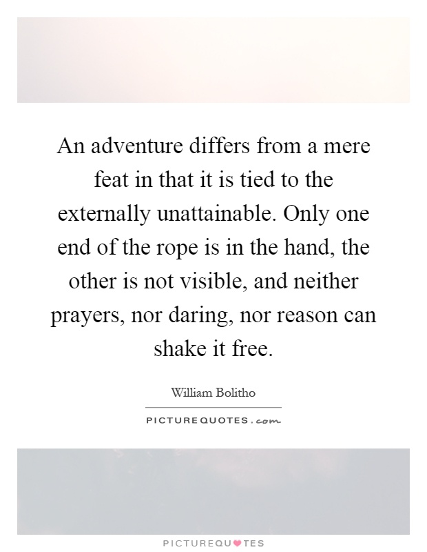 An adventure differs from a mere feat in that it is tied to the externally unattainable. Only one end of the rope is in the hand, the other is not visible, and neither prayers, nor daring, nor reason can shake it free Picture Quote #1