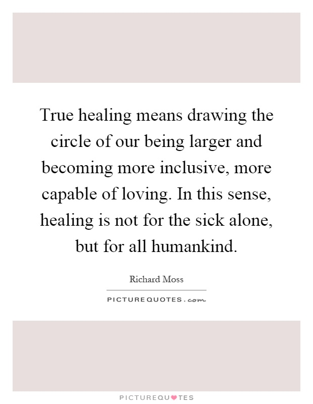 True healing means drawing the circle of our being larger and becoming more inclusive, more capable of loving. In this sense, healing is not for the sick alone, but for all humankind Picture Quote #1