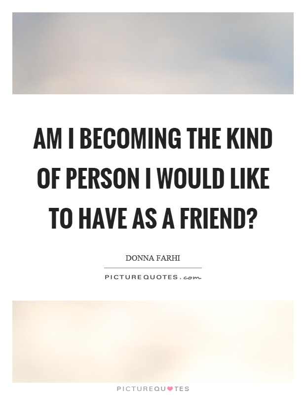 One Of A Kind Friend Quotes: Am I Becoming The Kind Of Person I Would Like To Have As A