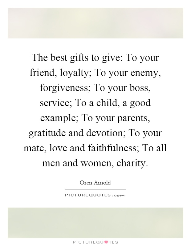 The best gifts to give: To your friend, loyalty; To your enemy ...