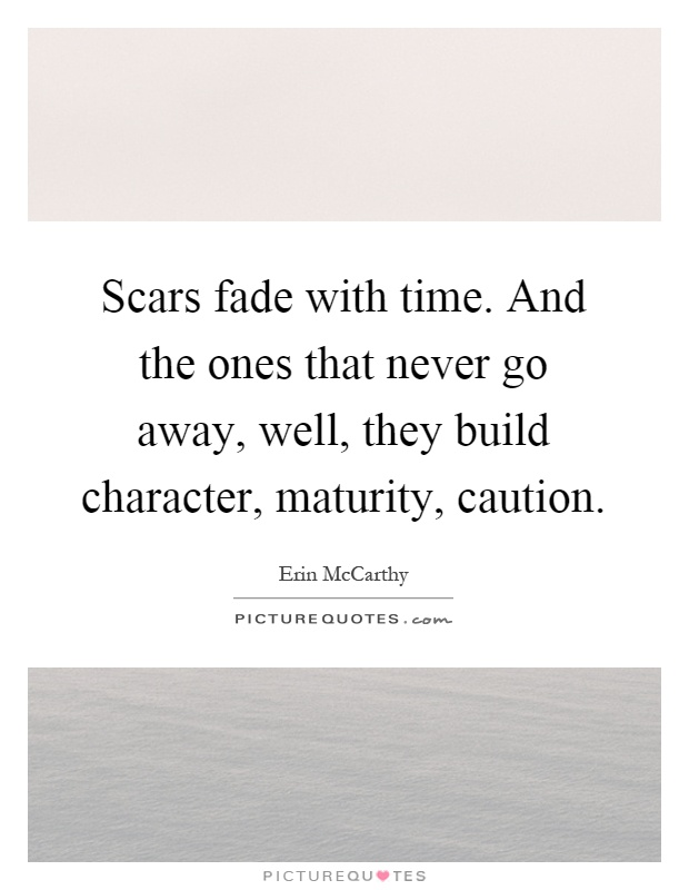 Scars fade with time. And the ones that never go away, well, they build character, maturity, caution Picture Quote #1