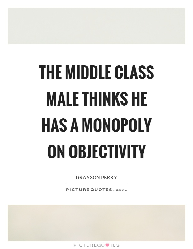 The middle class male thinks he has a monopoly on objectivity Picture Quote #1