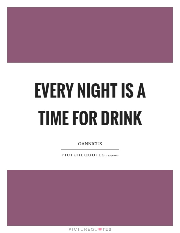 Every night is a time for drink Picture Quote #1