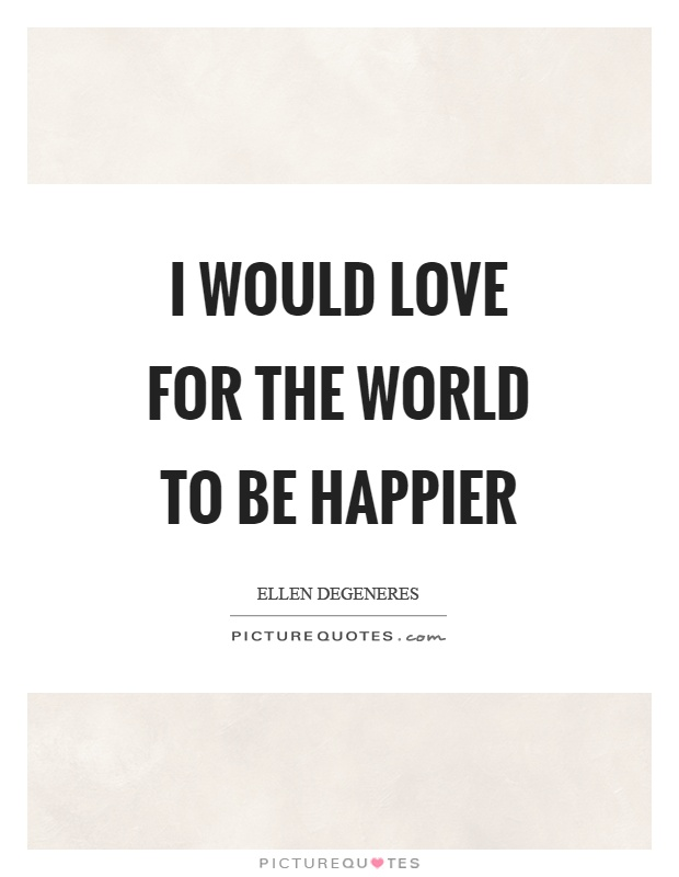 I would love for the world to be happier Picture Quote #1