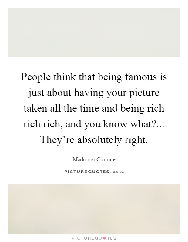 being rich and famous Rich and famous quotes - 1 i wish everyone could get rich and famous and everything they ever dreamed of so they can see thats not the answer read more quotes and sayings about rich and famous.