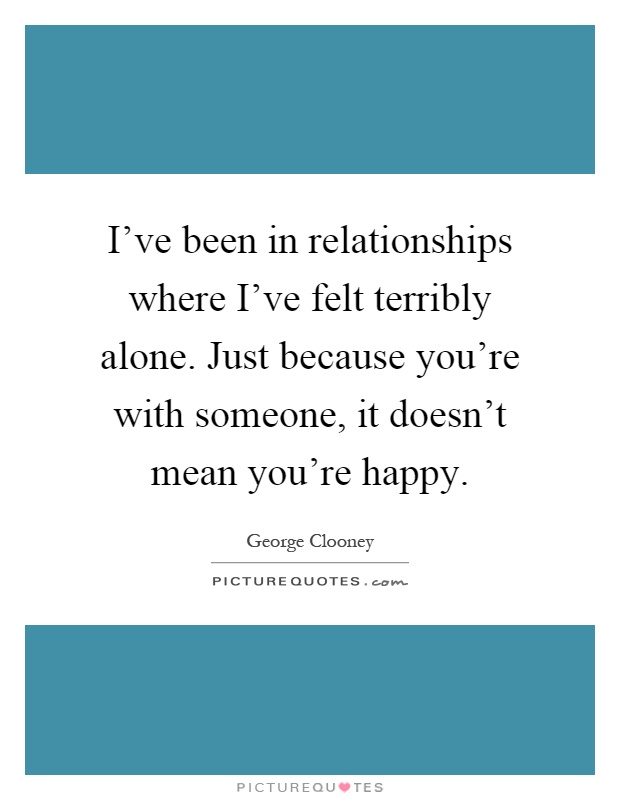 I've been in relationships where I've felt terribly alone. Just because you're with someone, it doesn't mean you're happy Picture Quote #1